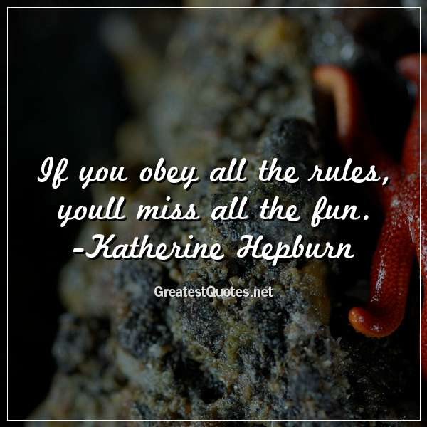 Quote: If you obey all the rules, youll miss all the fun. - Katherine Hepburn