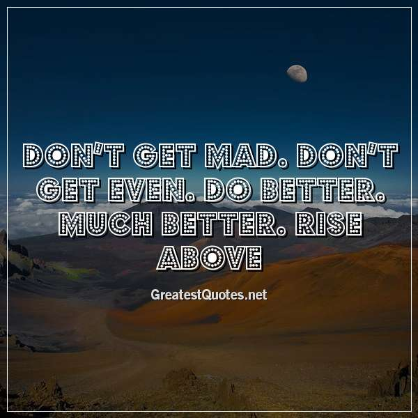 Don't get mad. Don't get even. Do better. Much better. Rise above