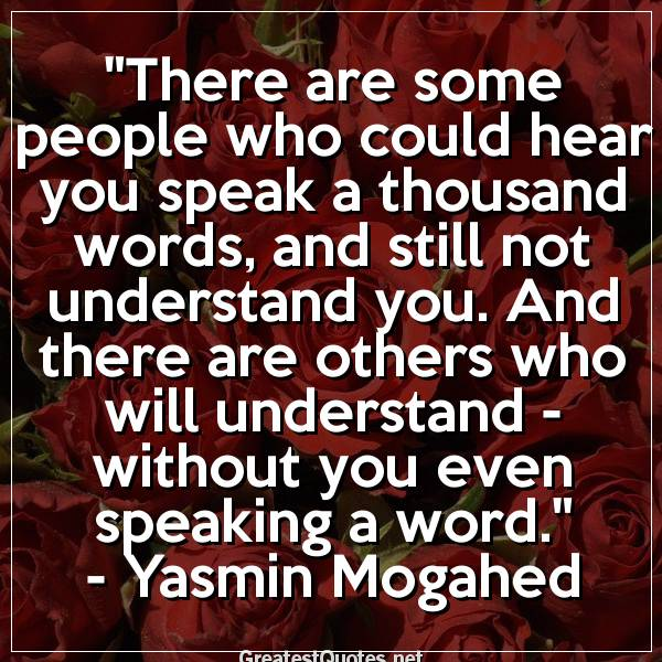 There are some people who could hear you speak a thousand words, and still not understand you. And there are others who will understand - without you even speaking a word. -Yasmin Mogahed