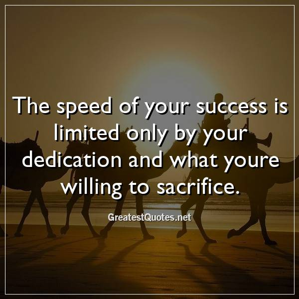 The speed of your success is limited only by your dedication and what youre willing to sacrifice