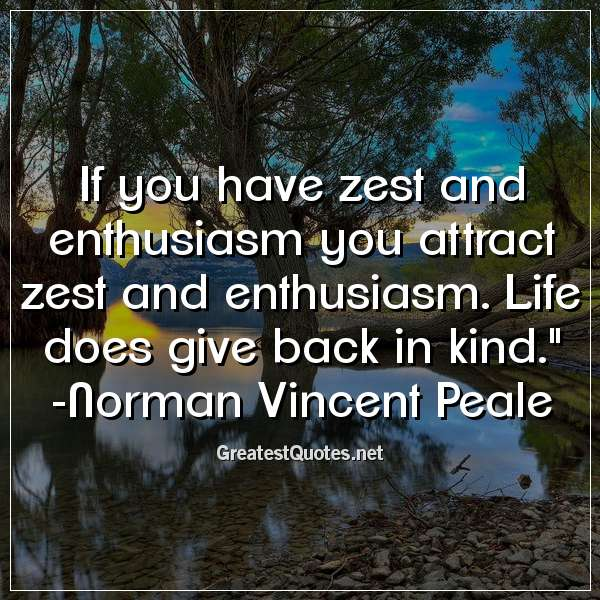 If you have zest and enthusiasm you attract zest and enthusiasm. Life does give back in kind. -Norman Vincent Peale