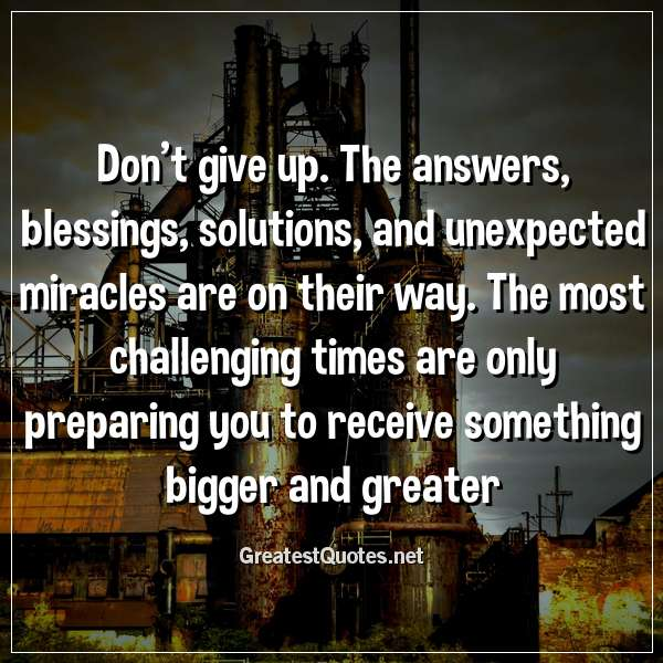Don't give up. The answers, blessings, solutions, and unexpected miracles are on their way. The most challenging times are only preparing you to receive something bigger and greater