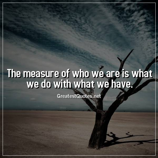 Quote: The measure of who we are is what we do with what we have.