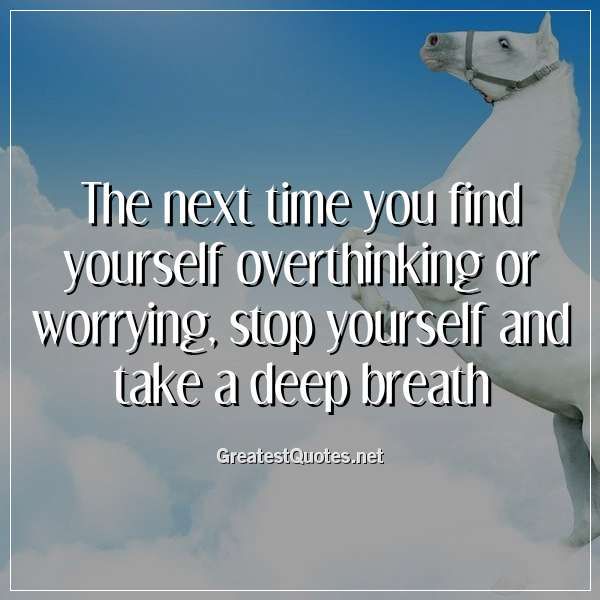 The next time you find yourself overthinking or worrying, stop yourself and take a deep breath.