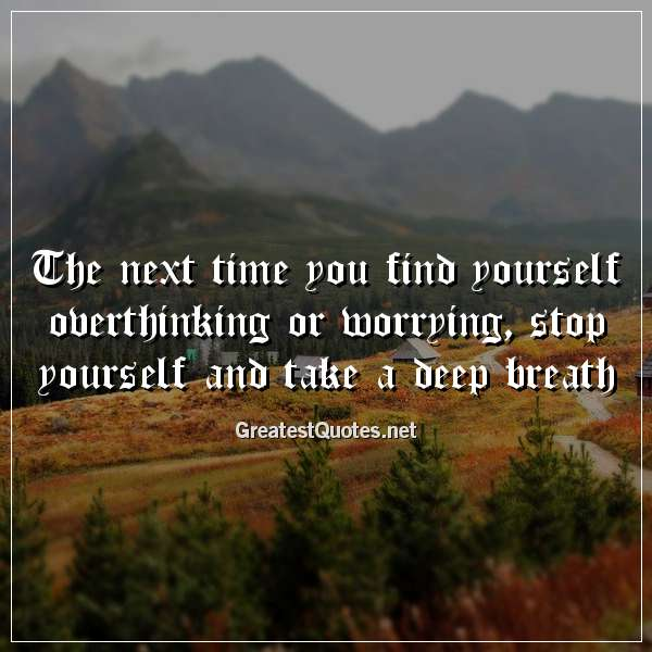 The next time you find yourself overthinking or worrying, stop yourself and take a deep breath