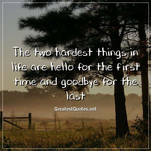 The two hardest things in life are hello for the first time and goodbye for the last