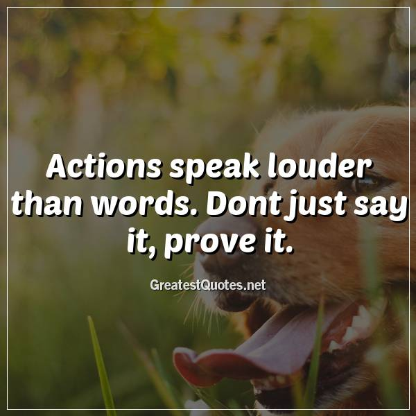 Actions speak louder than words. Dont just say it, prove it.