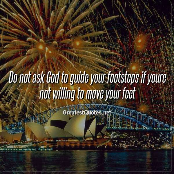 Quote: Do not ask God to guide your footsteps if youre not willing to move your feet.