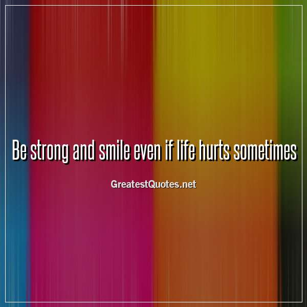 Be strong and smile even if life hurts sometimes.