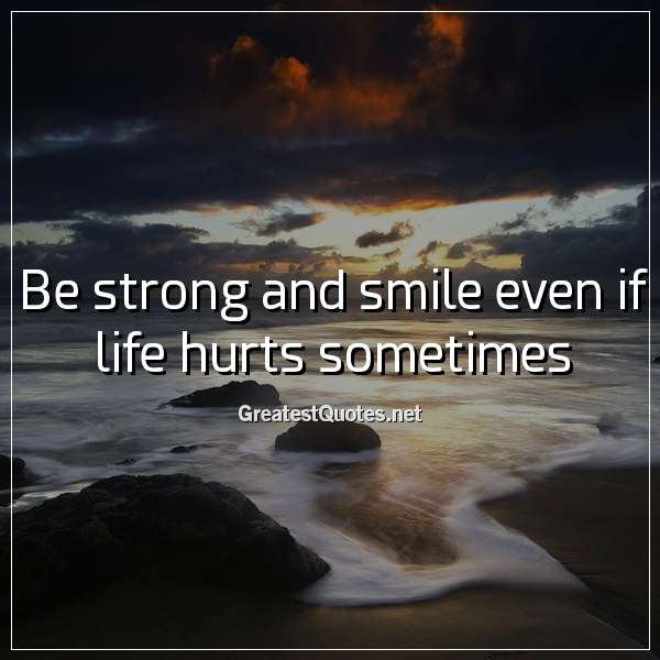 be strong and smile even if life hurts sometimes life