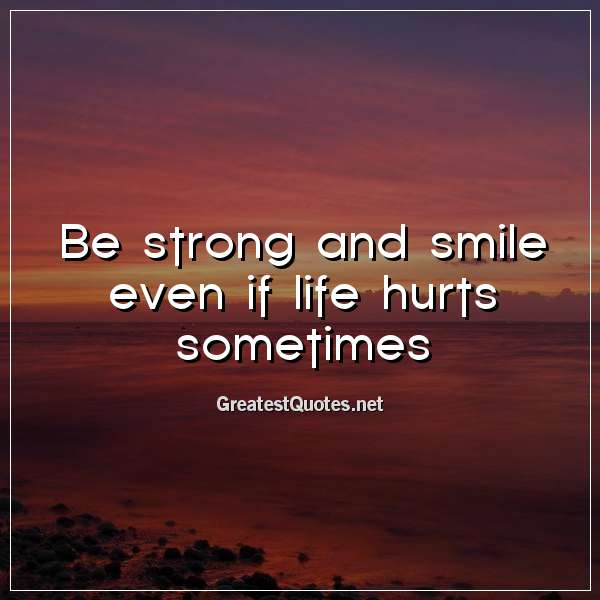 Be Strong And Smile Even If Life Hurts Sometimes Free Life Quotes