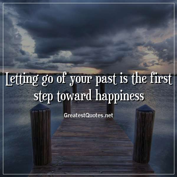 Letting go of your past is the first step toward happiness