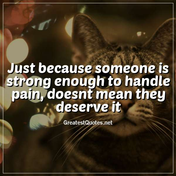 Just because someone is strong enough to handle pain, doesnt mean they deserve it.
