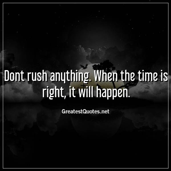 Dont rush anything. When the time is right, it will happen