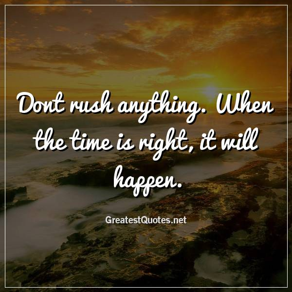 Dont rush anything. When the time is right, it will happen.