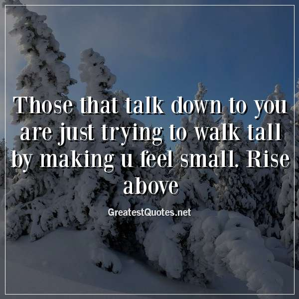 Quote: Those that talk down to you are just trying to walk tall by making u feel small. Rise above