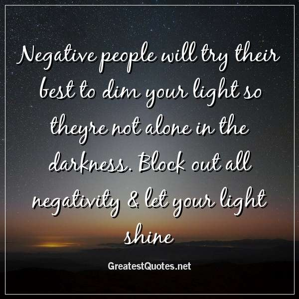 Negative people will try their best to dim your light so ...