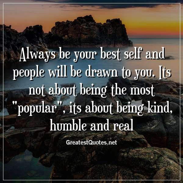 Always be your best self and people will be drawn to you ...