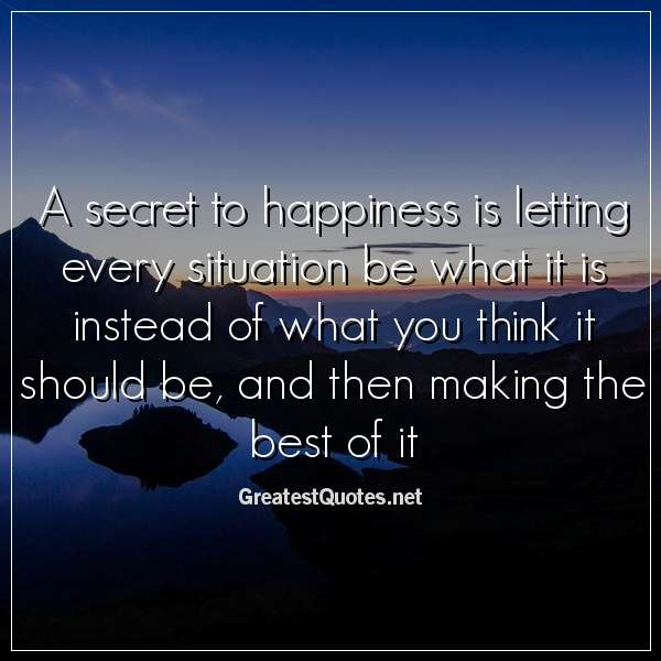 Quote: A secret to happiness is letting every situation be what it is instead of what you think it should be, and then making the best of it.