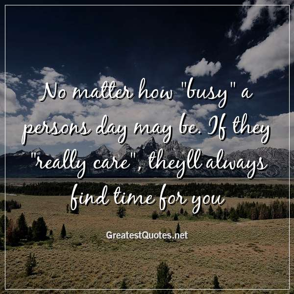 No matter how busy a persons day may be. If they really care, theyll always find time for you