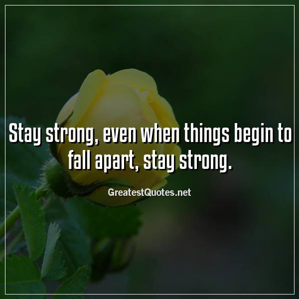 Stay strong, even when things begin to fall apart, stay strong