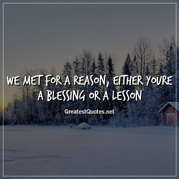 We met for a reason, either youre a blessing or a lesson
