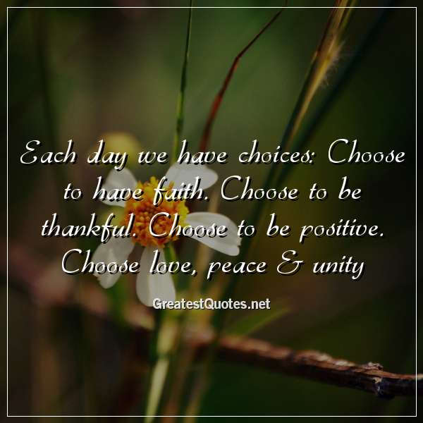 Each day we have choices: Choose to have faith. Choose to be thankful. Choose to be positive. Choose love, peace & unity.
