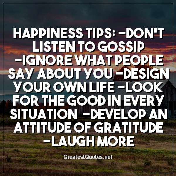 HAPPINESS TIPS: -Don't listen to gossip -Ignore what people say about you -Design your own life -Look for the good in every situation -Develop an attitude of gratitude -Laugh more
