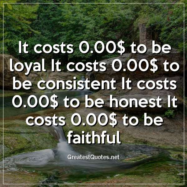 It costs 0.00$ to be loyal It costs 0.00$ to be consistent It costs 0.00$ to be honest It costs 0.00$ to be faithful
