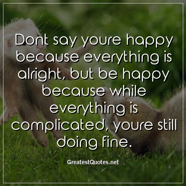 Dont say youre happy because everything is alright, but be happy because while everything is complicated, youre still doing fine.