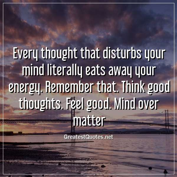 Every thought that disturbs your mind literally eats away your energy. Remember that. Think good thoughts. Feel good. Mind over matter