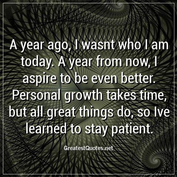 A year ago, I wasnt who I am today. A year from now, I aspire to be even better. Personal growth takes time, but all great things do, so Ive learned to stay patient