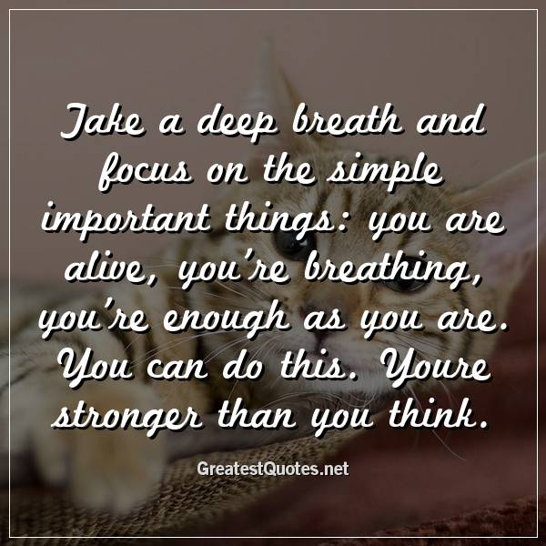 Take a deep breath and focus on the simple important things: you are alive, you're breathing, you're enough as you are. You can do this. Youre stronger than you think.