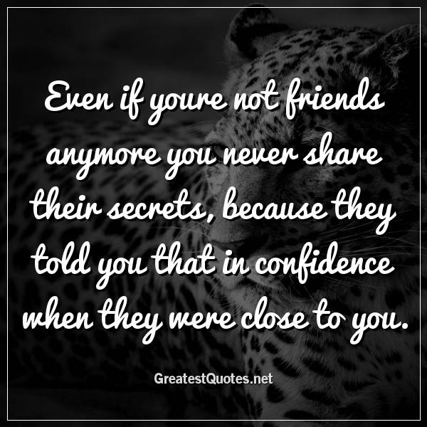 Even if youre not friends anymore you never share their secrets, because they told you that in confidence when they were close to you
