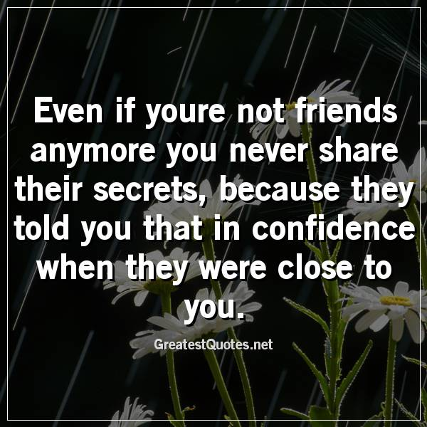 Quote: Even if youre not friends anymore you never share their secrets, because they told you that in confidence when they were close to you.