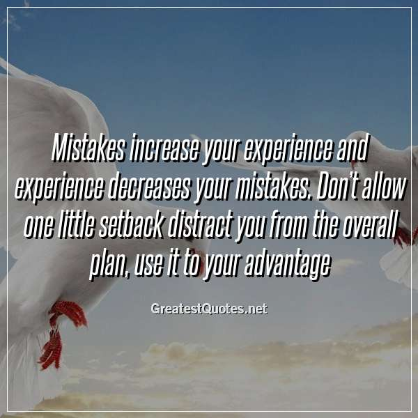 Mistakes increase your experience and experience decreases your mistakes. Don't allow one little setback distract you from the overall plan, use it to your advantage