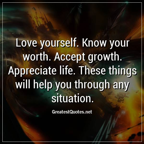 Love yourself. Know your worth. Accept growth. Appreciate ...