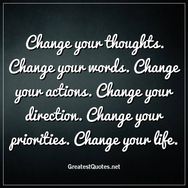Change your thoughts. Change your words. Change your actions. Change your direction. Change your priorities. Change your life