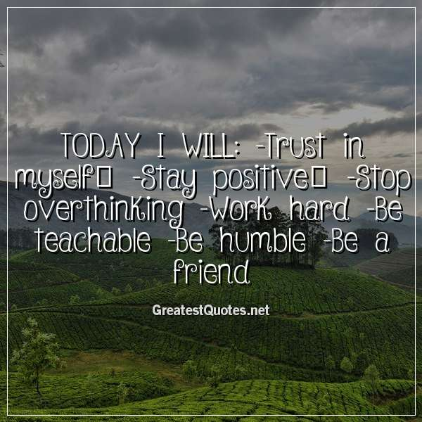 TODAY I WILL: -Trust in myself -Stay positive -Stop ...