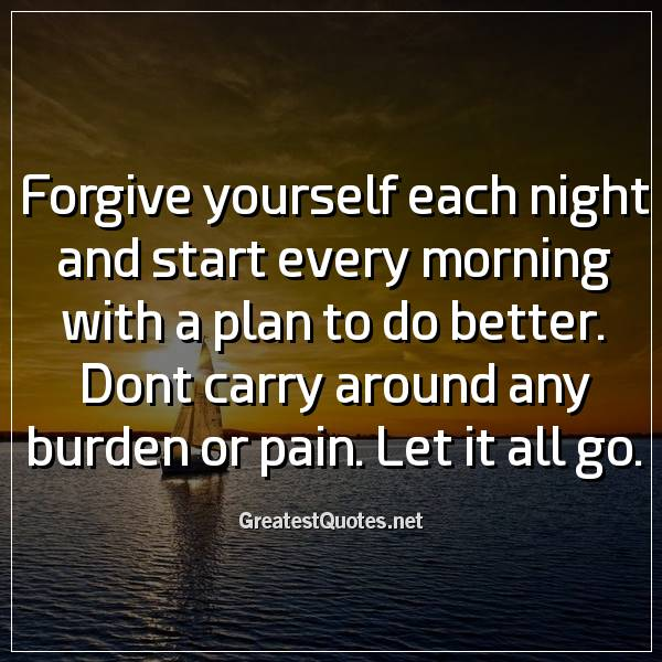 Forgive yourself each night and start every morning with a plan to do better. Dont carry around any burden or pain. Let it all go