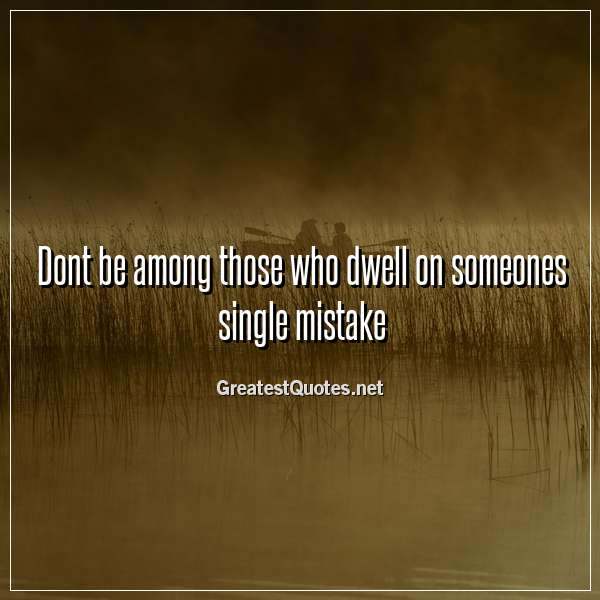Quote: Dont be among those who dwell on someones single mistake