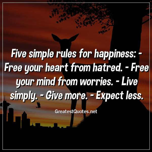 Five simple rules for happiness: -Free your heart from hatred. -Free your mind from worries. -Live simply. -Give more. -Expect less