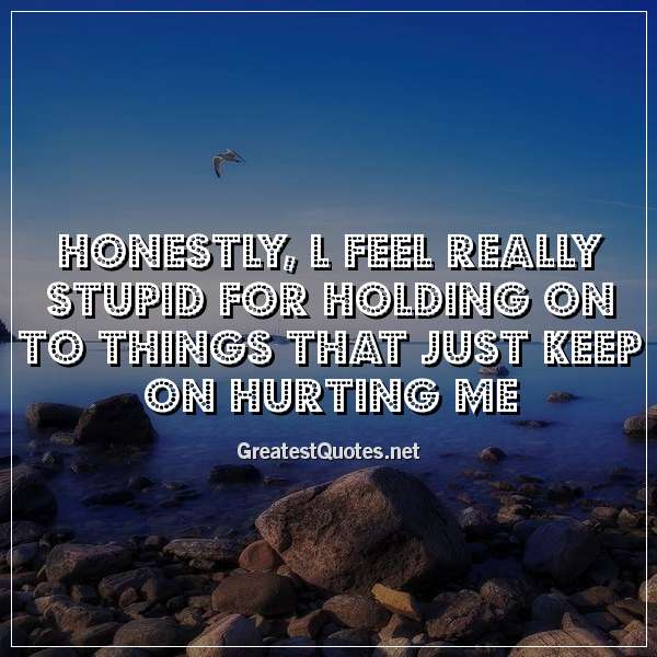 Honestly, l feel really stupid for holding on to things that just keep on hurting me