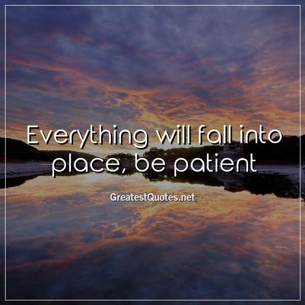 Quote: Everything will fall into place, be patient.