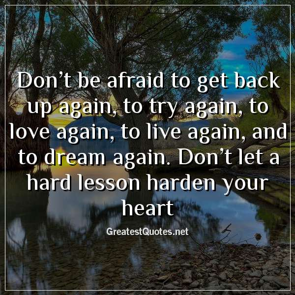 Don't be afraid to get back up again, to try again, to love again, to live again, and to dream again. Don't let a hard lesson harden your heart.