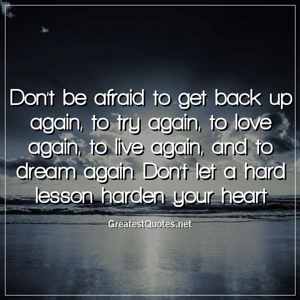 Don't be afraid to get back up again, to try again, to love again, to live again, and to dream again. Don't let a hard lesson harden your heart