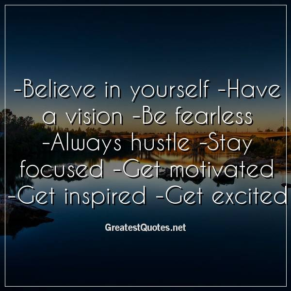-Believe in yourself -Have a vision -Be fearless -Always hustle -Stay focused -Get motivated -Get inspired -Get excited