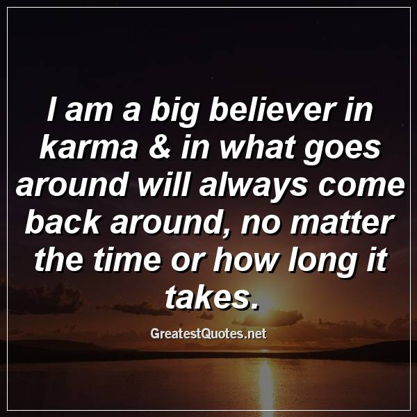 I Am A Big Believer In Karma In What Goes Around Will Always Come