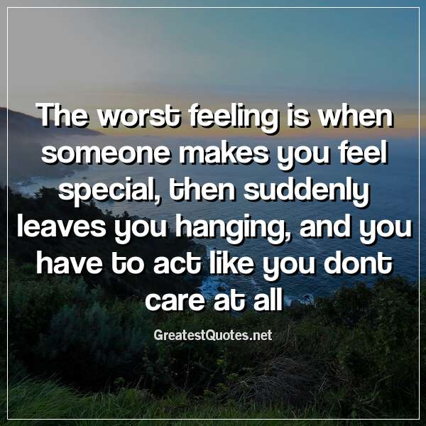 The worst feeling is when someone makes you feel special ...