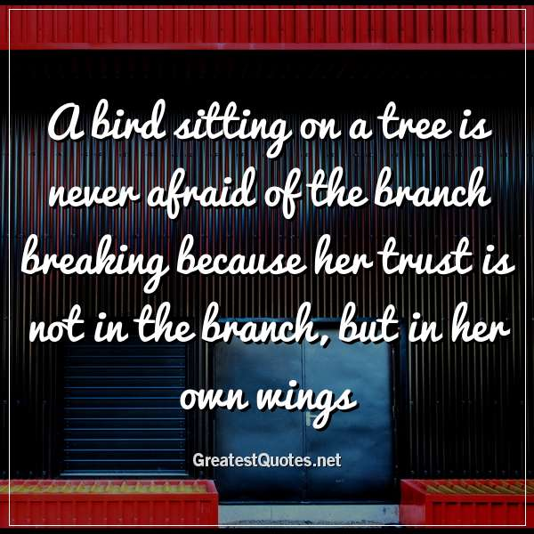 A bird sitting on a tree is never afraid of the branch breaking because her trust is not in the branch, but in her own wings.
